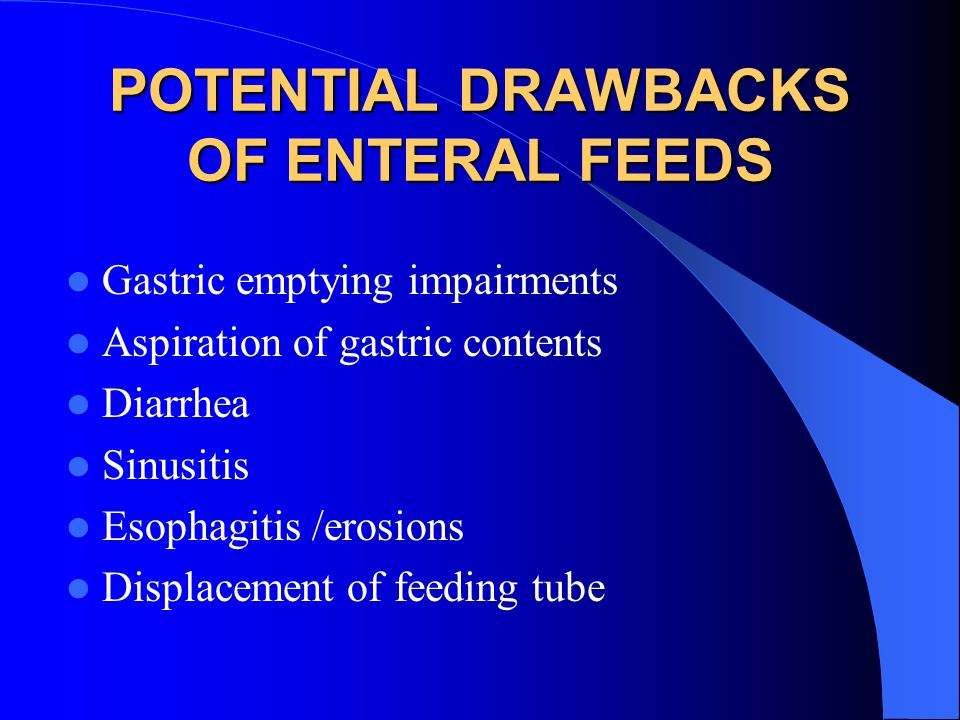 POTENTIAL DRAWBACKS OF ENTERAL FEEDS Gastric emptying impairments Aspiration of gastric contents Diarrhea Sinusitis Esophagitis /erosions Displacement of feeding tube