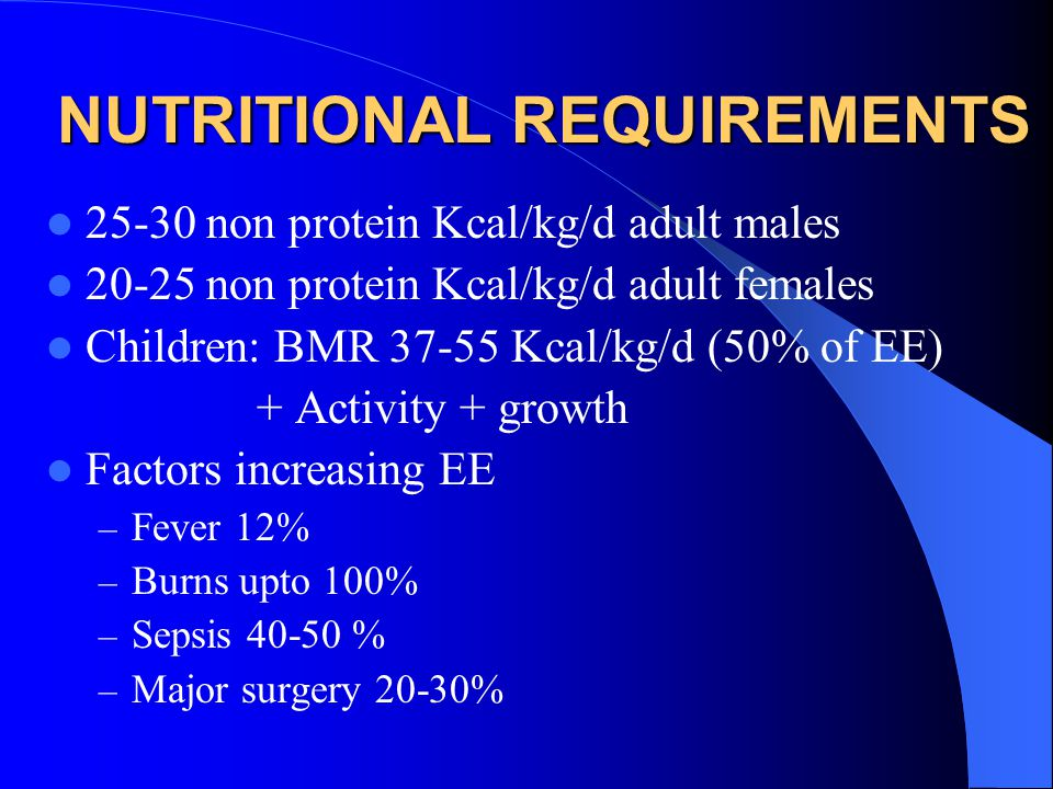 NUTRITIONAL REQUIREMENTS 25-30 non protein Kcal/kg/d adult males 20-25 non protein Kcal/kg/d adult females Children: BMR 37-55 Kcal/kg/d (50% of EE) + Activity + growth Factors increasing EE – Fever 12% – Burns upto 100% – Sepsis 40-50 % – Major surgery 20-30%