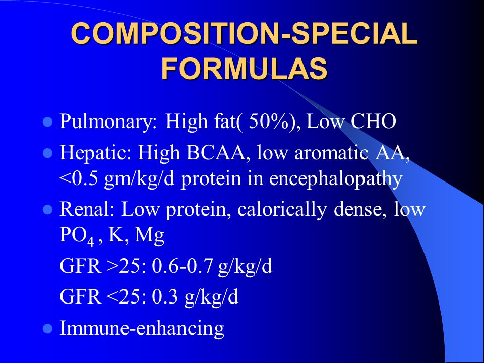 COMPOSITION-SPECIAL FORMULAS Pulmonary: High fat( 50%), Low CHO Hepatic: High BCAA, low aromatic AA, <0.5 gm/kg/d protein in encephalopathy Renal: Low protein, calorically dense, low PO 4, K, Mg GFR >25: 0.6-0.7 g/kg/d GFR <25: 0.3 g/kg/d Immune-enhancing