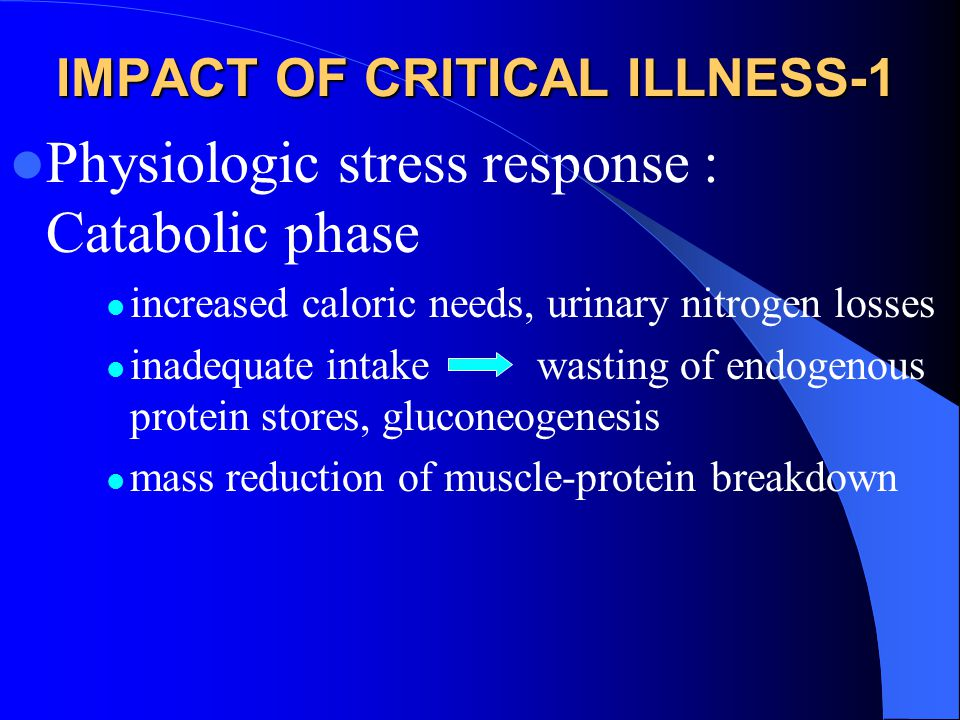 IMPACT OF CRITICAL ILLNESS-1 Physiologic stress response : Catabolic phase increased caloric needs, urinary nitrogen losses inadequate intake wasting of endogenous protein stores, gluconeogenesis mass reduction of muscle-protein breakdown
