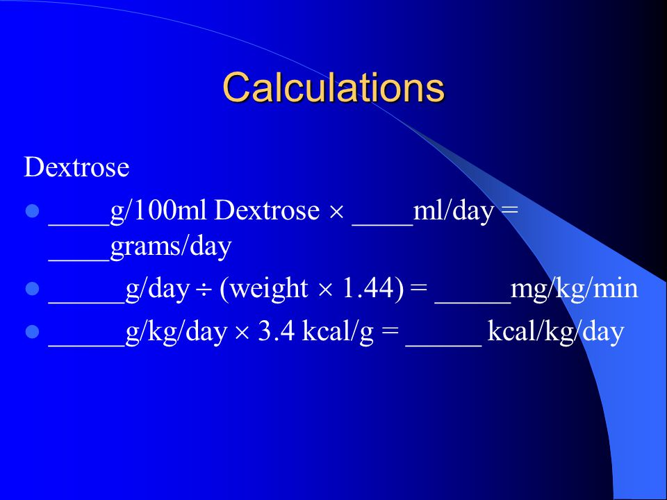 Calculations Dextrose ____g/100ml Dextrose  ____ml/day = ____grams/day _____g/day  (weight  1.44) = _____mg/kg/min _____g/kg/day  3.4 kcal/g = _____ kcal/kg/day
