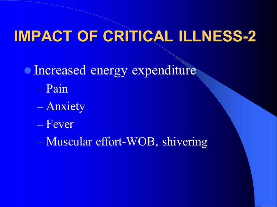 IMPACT OF CRITICAL ILLNESS-2 Increased energy expenditure – Pain – Anxiety – Fever – Muscular effort-WOB, shivering