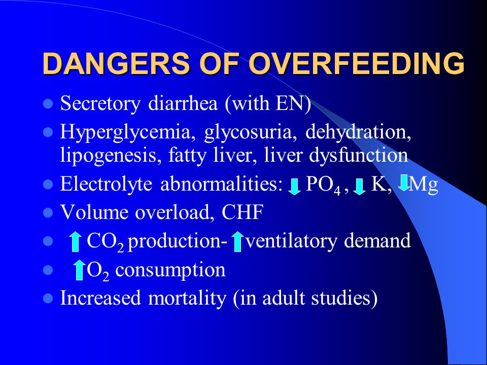 DANGERS OF OVERFEEDING Secretory diarrhea (with EN) Hyperglycemia, glycosuria, dehydration, lipogenesis, fatty liver, liver dysfunction Electrolyte abnormalities: PO 4, K, Mg Volume overload, CHF CO 2 production- ventilatory demand O 2 consumption Increased mortality (in adult studies)