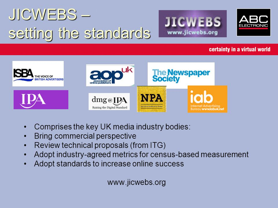 JICWEBS – setting the standards Comprises the key UK media industry bodies: Bring commercial perspective Review technical proposals (from ITG) Adopt industry-agreed metrics for census-based measurement Adopt standards to increase online success www.jicwebs.org