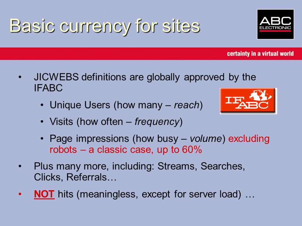 JICWEBS definitions are globally approved by the IFABC Unique Users (how many – reach) Visits (how often – frequency) Page impressions (how busy – volume) excluding robots – a classic case, up to 60% Plus many more, including: Streams, Searches, Clicks, Referrals… NOT hits (meaningless, except for server load) … Basic currency for sites