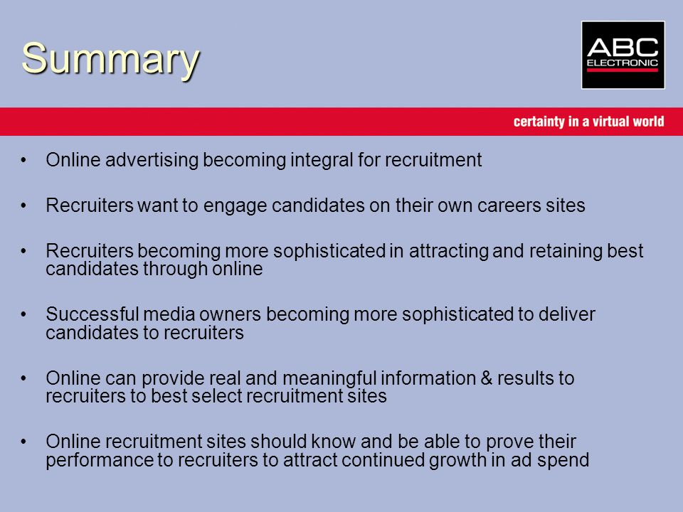 Summary Online advertising becoming integral for recruitment Recruiters want to engage candidates on their own careers sites Recruiters becoming more sophisticated in attracting and retaining best candidates through online Successful media owners becoming more sophisticated to deliver candidates to recruiters Online can provide real and meaningful information & results to recruiters to best select recruitment sites Online recruitment sites should know and be able to prove their performance to recruiters to attract continued growth in ad spend