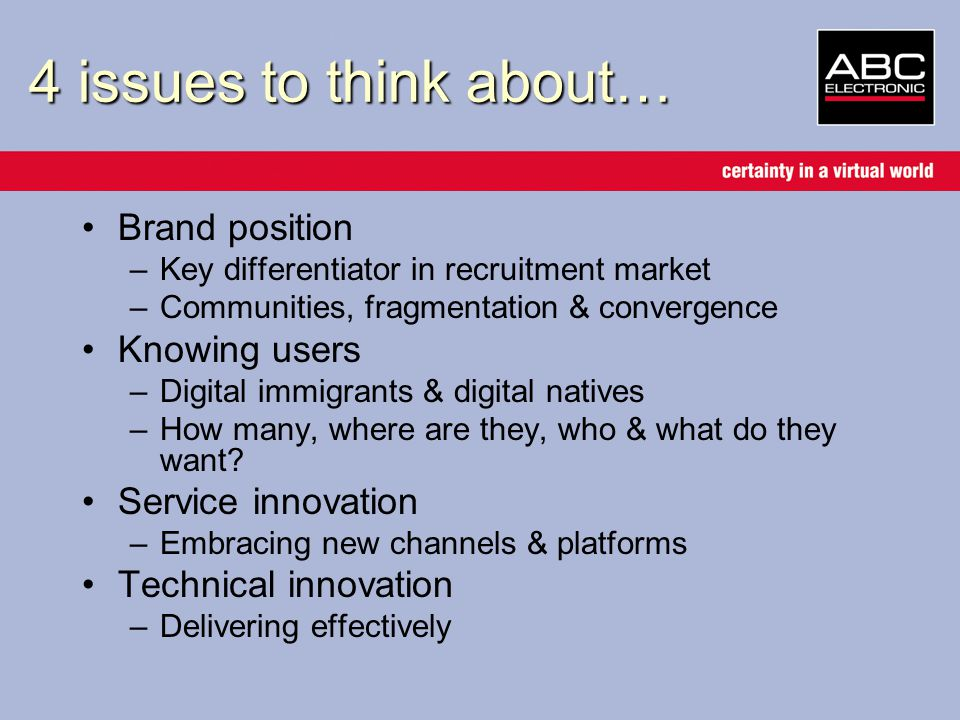 4 issues to think about… Brand position –Key differentiator in recruitment market –Communities, fragmentation & convergence Knowing users –Digital immigrants & digital natives –How many, where are they, who & what do they want.