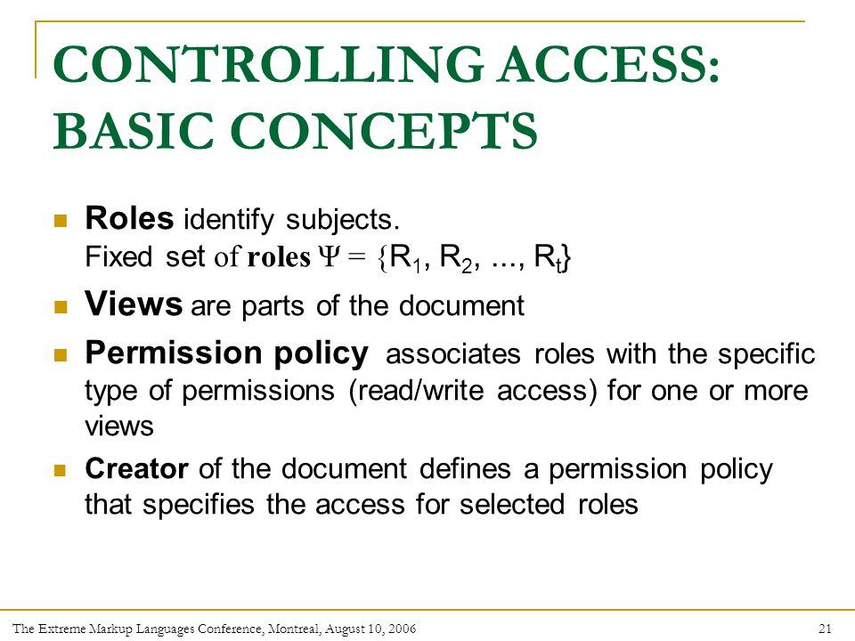 21 The Extreme Markup Languages Conference, Montreal, August 10, 2006 CONTROLLING ACCESS: BASIC CONCEPTS Roles identify subjects.