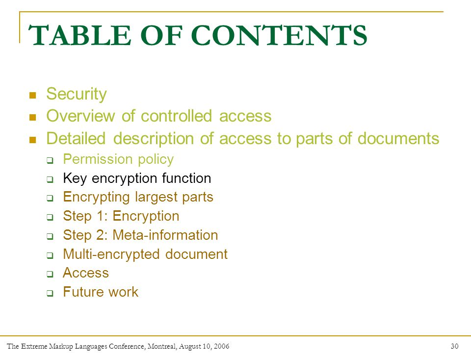 30 The Extreme Markup Languages Conference, Montreal, August 10, 2006 TABLE OF CONTENTS Security Overview of controlled access Detailed description of access to parts of documents  Permission policy  Key encryption function  Encrypting largest parts  Step 1: Encryption  Step 2: Meta-information  Multi-encrypted document  Access  Future work
