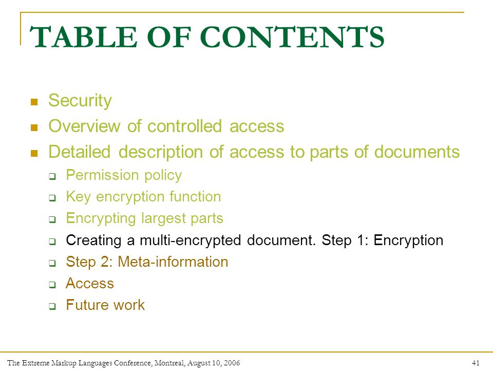 41 The Extreme Markup Languages Conference, Montreal, August 10, 2006 TABLE OF CONTENTS Security Overview of controlled access Detailed description of access to parts of documents  Permission policy  Key encryption function  Encrypting largest parts  Creating a multi-encrypted document.