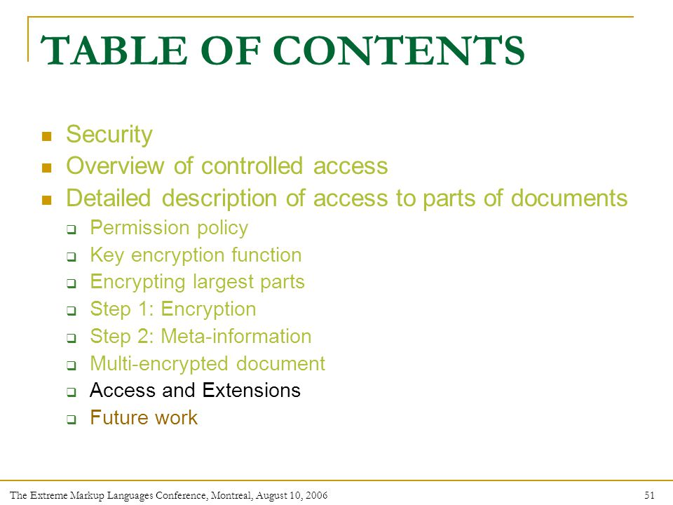 51 The Extreme Markup Languages Conference, Montreal, August 10, 2006 TABLE OF CONTENTS Security Overview of controlled access Detailed description of access to parts of documents  Permission policy  Key encryption function  Encrypting largest parts  Step 1: Encryption  Step 2: Meta-information  Multi-encrypted document  Access and Extensions  Future work