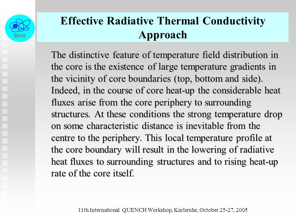 11th International QUENCH Workshop, Karlsruhe, October 25-27, 2005 Effective Radiative Thermal Conductivity Approach The distinctive feature of temperature field distribution in the core is the existence of large temperature gradients in the vicinity of core boundaries (top, bottom and side).