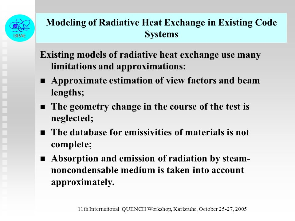 11th International QUENCH Workshop, Karlsruhe, October 25-27, 2005 Modeling of Radiative Heat Exchange in Existing Code Systems Existing models of radiative heat exchange use many limitations and approximations: n n Approximate estimation of view factors and beam lengths; n n The geometry change in the course of the test is neglected; n n The database for emissivities of materials is not complete; n n Absorption and emission of radiation by steam- noncondensable medium is taken into account approximately.