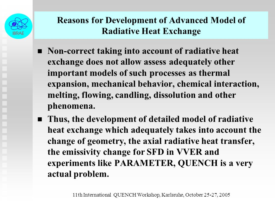 11th International QUENCH Workshop, Karlsruhe, October 25-27, 2005 Advanced Model MRAD of RATEG/SVECHA code The module MRAD was developed to model radiative heat exchange in VVER-type reactor vessel both inside the core and between the core and in-vessel structures under severe accident conditions The approach used for radiative heat exchange problem was developed on the basis of classical principles and special methods which allow to evaluate radiation heat fluxes in steam-noncondensables medium in cases of intact geometry, and partial and total degradation of structures The approach used for radiative heat exchange problem was developed on the basis of classical principles and special methods which allow to evaluate radiation heat fluxes in steam-noncondensables medium in cases of intact geometry, and partial and total degradation of structures.