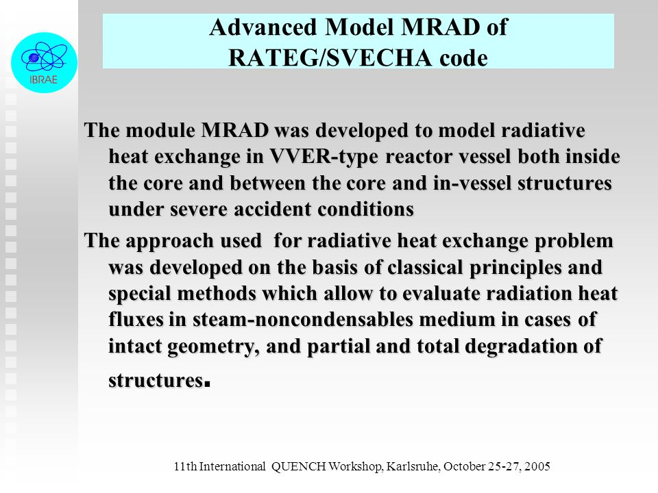 11th International QUENCH Workshop, Karlsruhe, October 25-27, 2005 THERMAL PROBLEM OF INTEGRAL CODE RADIATION MODULE MRAD Temperatures and emissivities of radiating surfaces (modules of temperature calculation in heat elements and corium in lower plenum) View factor and reduced view factor calculation for standard geometries Calc_View Determination of radiative heat fluxes in a system Calc_Rad View factor and reduced view factor calculation for heat elements, participating in radiative exchange Read_Rad Geometry of radiating surfaces (modules of thermal expansion, melting, flowing, оdegradation, convection mass transfer, corium level in lower plenum) Taking into account of non-uniform temperature profile (effective radiative conductivity approach)