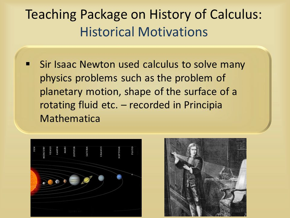 Teaching Package on History of Calculus: Historical Motivations  Sir Isaac Newton used calculus to solve many physics problems such as the problem of