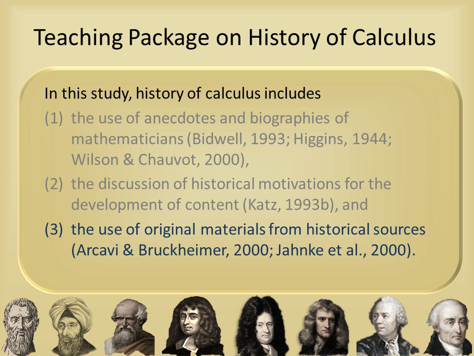 Teaching Package on History of Calculus In this study, history of calculus includes (1)the use of anecdotes and biographies of mathematicians (Bidwell