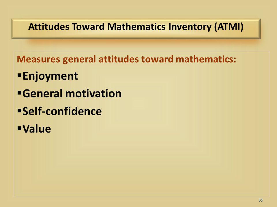 35 Attitudes Toward Mathematics Inventory (ATMI) Measures general attitudes toward mathematics:  Enjoyment  General motivation  Self-confidence  V