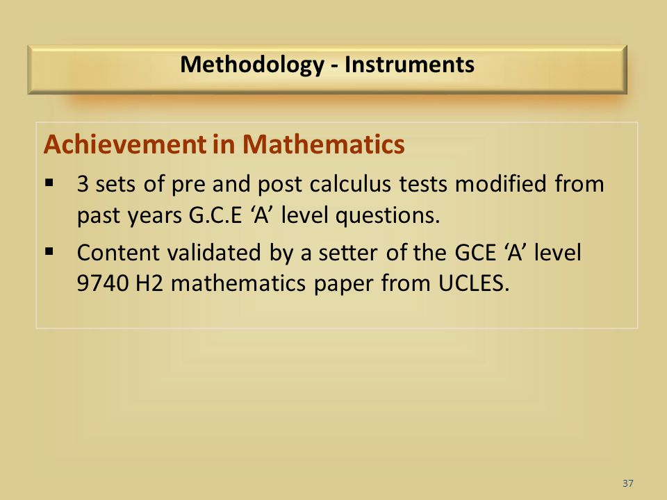 37 Methodology - Instruments Achievement in Mathematics  3 sets of pre and post calculus tests modified from past years G.C.E 'A' level questions. 