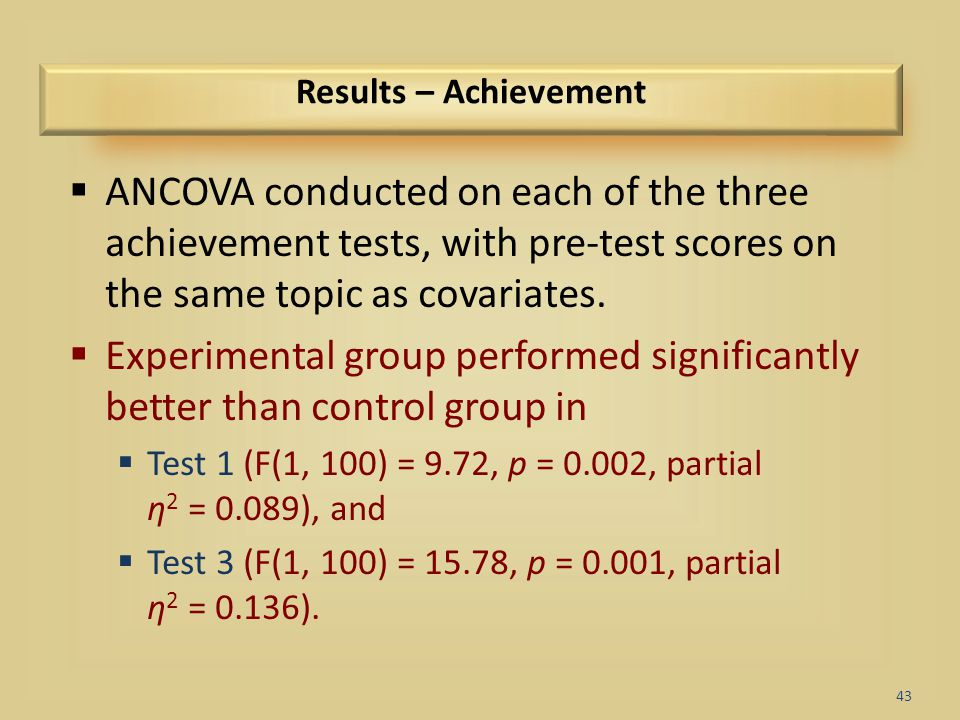 43 Results – Achievement  ANCOVA conducted on each of the three achievement tests, with pre-test scores on the same topic as covariates.  Experiment