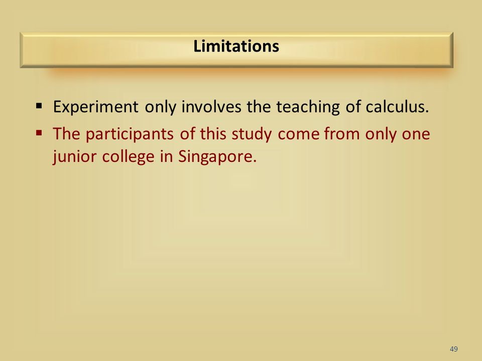 49 Limitations  Experiment only involves the teaching of calculus.  The participants of this study come from only one junior college in Singapore.