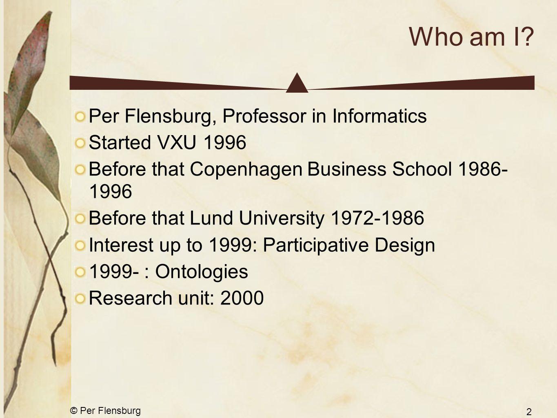 © Per Flensburg 2 Who am I? Per Flensburg, Professor in Informatics Started VXU 1996 Before that Copenhagen Business School 1986- 1996 Before that Lun