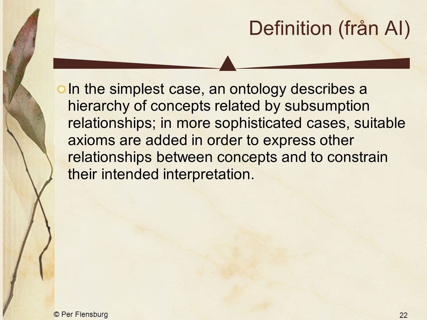 © Per Flensburg 22 Definition (från AI) In the simplest case, an ontology describes a hierarchy of concepts related by subsumption relationships; in m