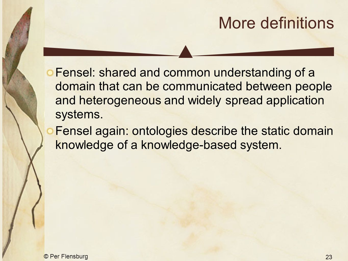 © Per Flensburg 23 More definitions Fensel: shared and common understanding of a domain that can be communicated between people and heterogeneous and widely spread application systems.