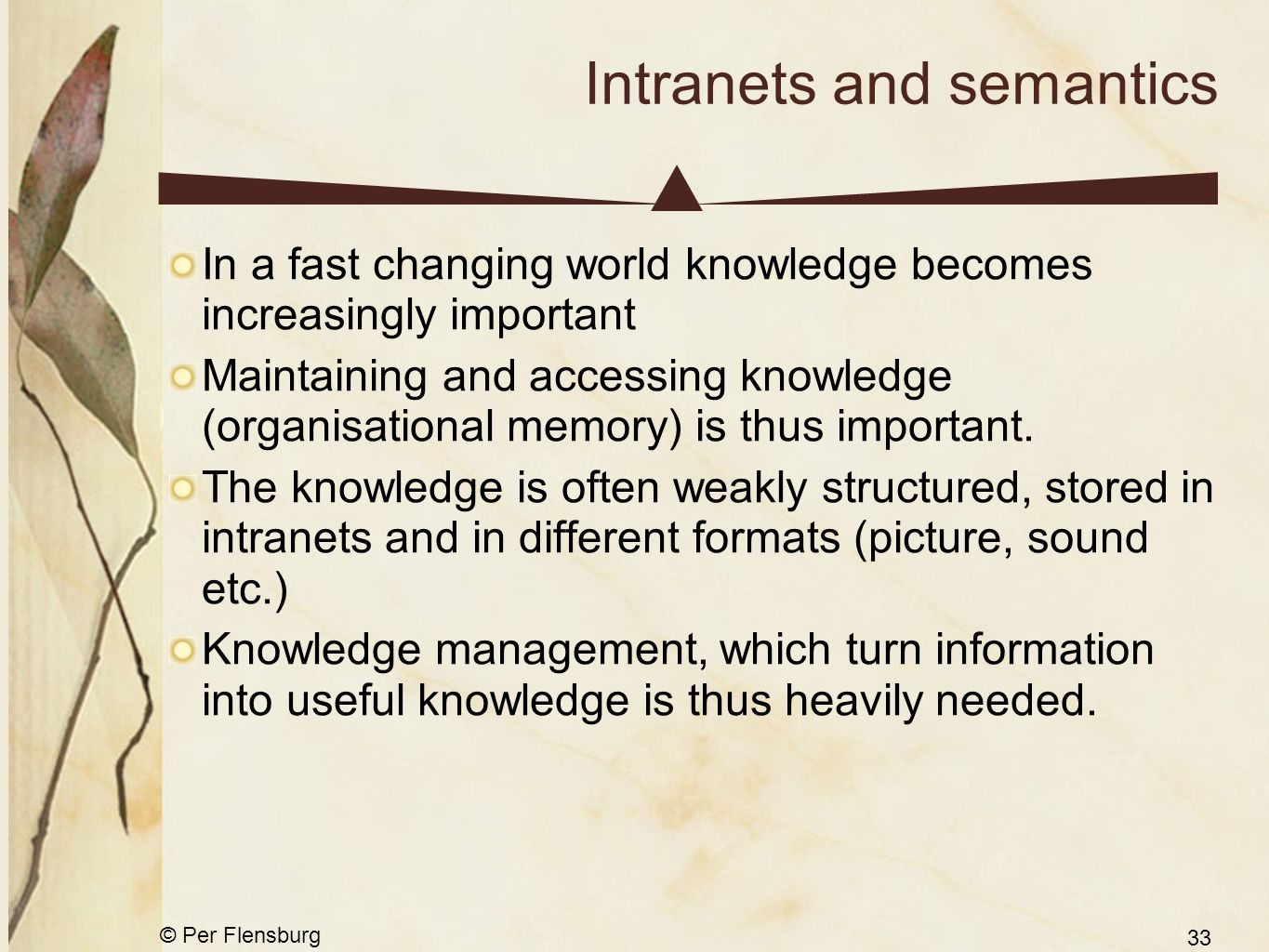 © Per Flensburg 33 Intranets and semantics In a fast changing world knowledge becomes increasingly important Maintaining and accessing knowledge (organisational memory) is thus important.
