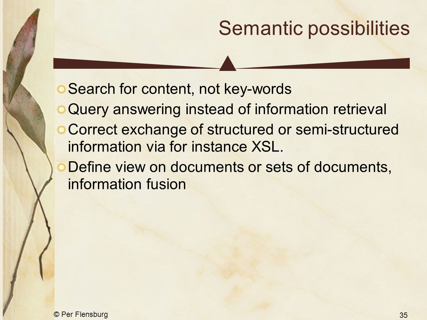 © Per Flensburg 35 Semantic possibilities Search for content, not key-words Query answering instead of information retrieval Correct exchange of structured or semi-structured information via for instance XSL.