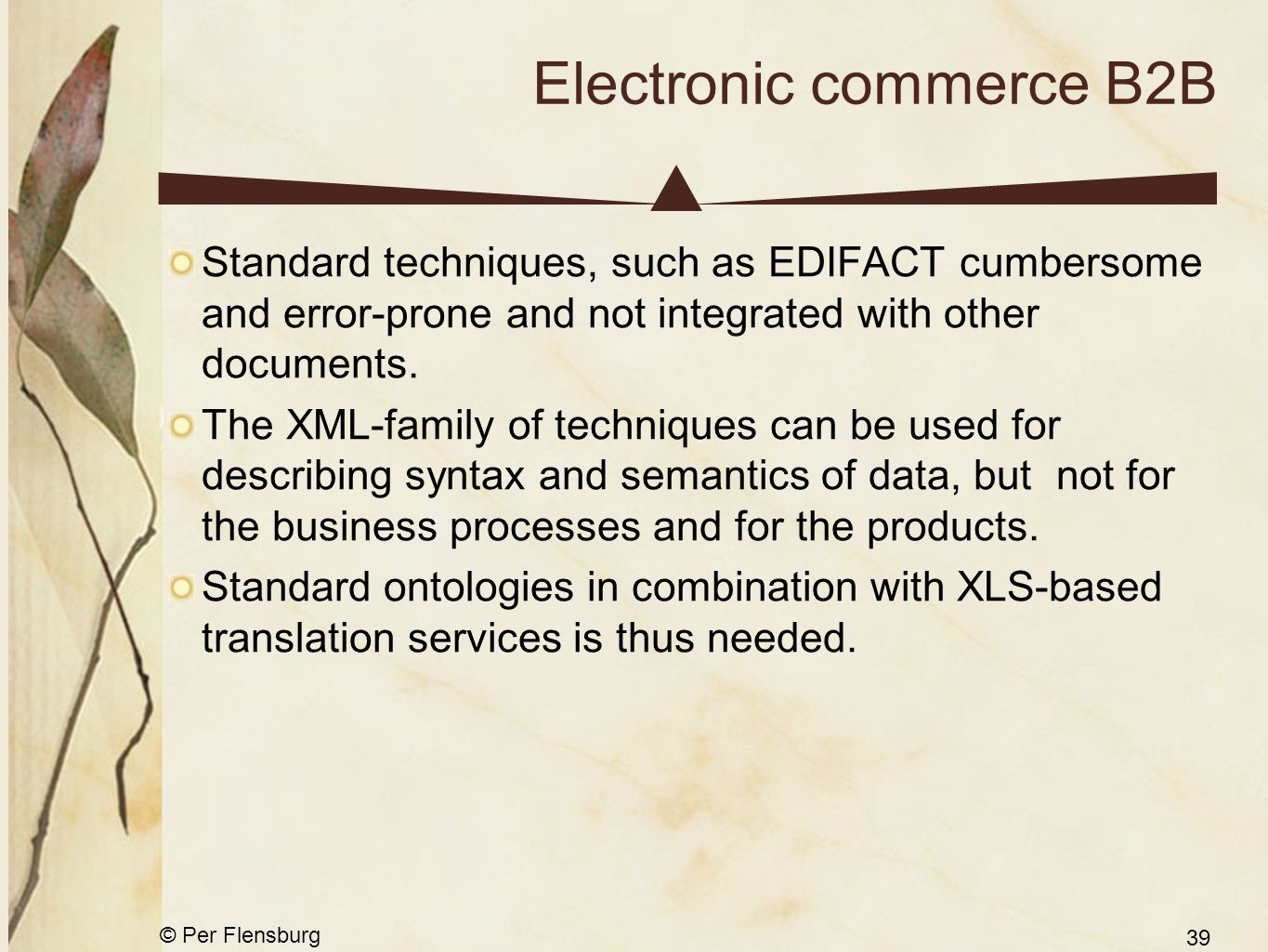 © Per Flensburg 39 Electronic commerce B2B Standard techniques, such as EDIFACT cumbersome and error-prone and not integrated with other documents. Th