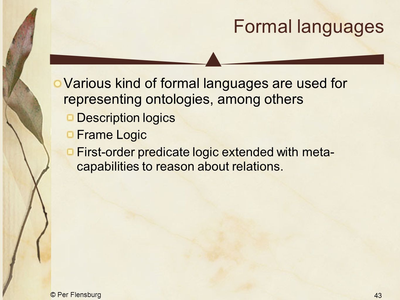 © Per Flensburg 43 Formal languages Various kind of formal languages are used for representing ontologies, among others Description logics Frame Logic