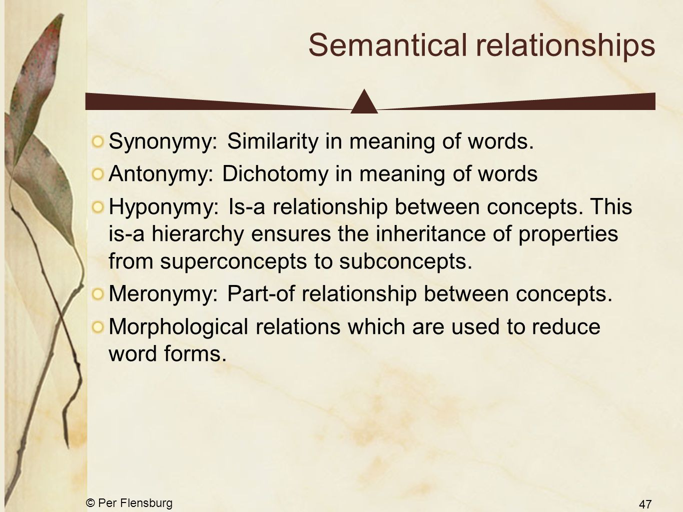 © Per Flensburg 47 Semantical relationships Synonymy: Similarity in meaning of words. Antonymy: Dichotomy in meaning of words Hyponymy: Is-a relations