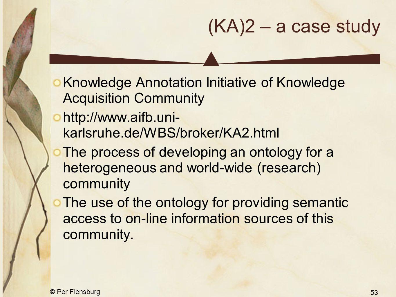 © Per Flensburg 53 (KA)2 – a case study Knowledge Annotation Initiative of Knowledge Acquisition Community http://www.aifb.uni- karlsruhe.de/WBS/broke