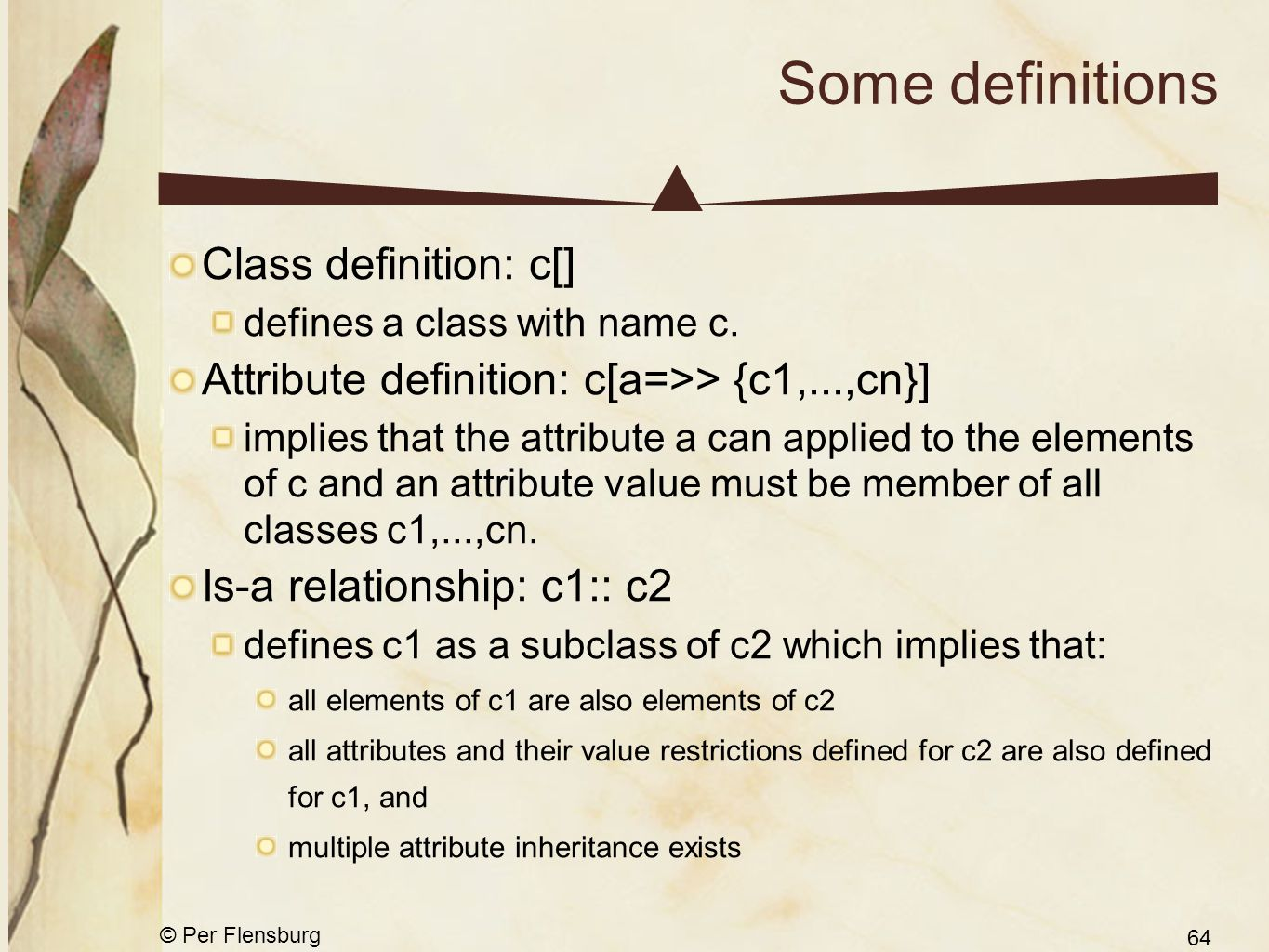 © Per Flensburg 64 Some definitions Class definition: c[] defines a class with name c. Attribute definition: c[a=>> {c1,...,cn}] implies that the attr