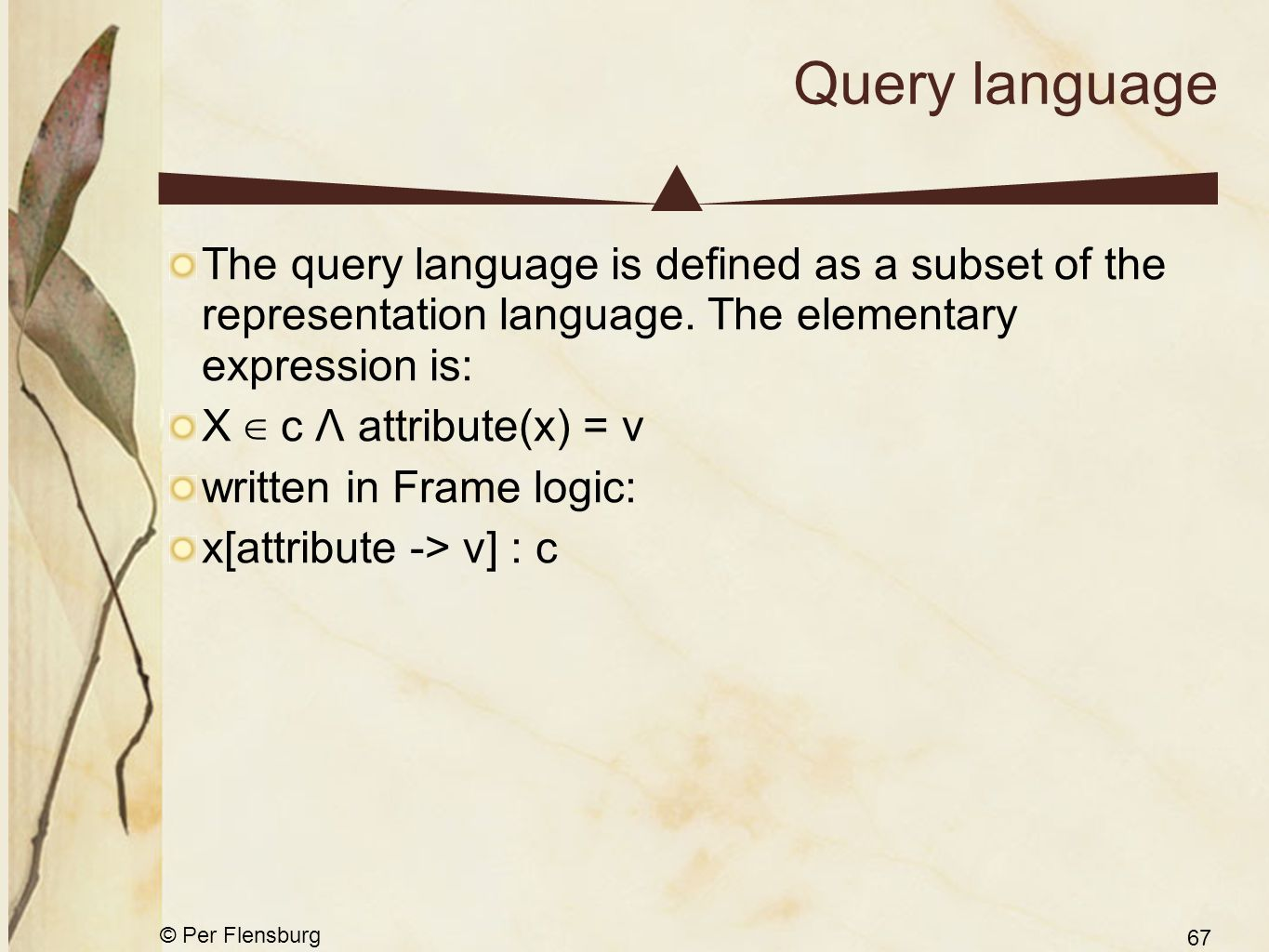 © Per Flensburg 67 Query language The query language is defined as a subset of the representation language. The elementary expression is: X ∈ c Λ attr
