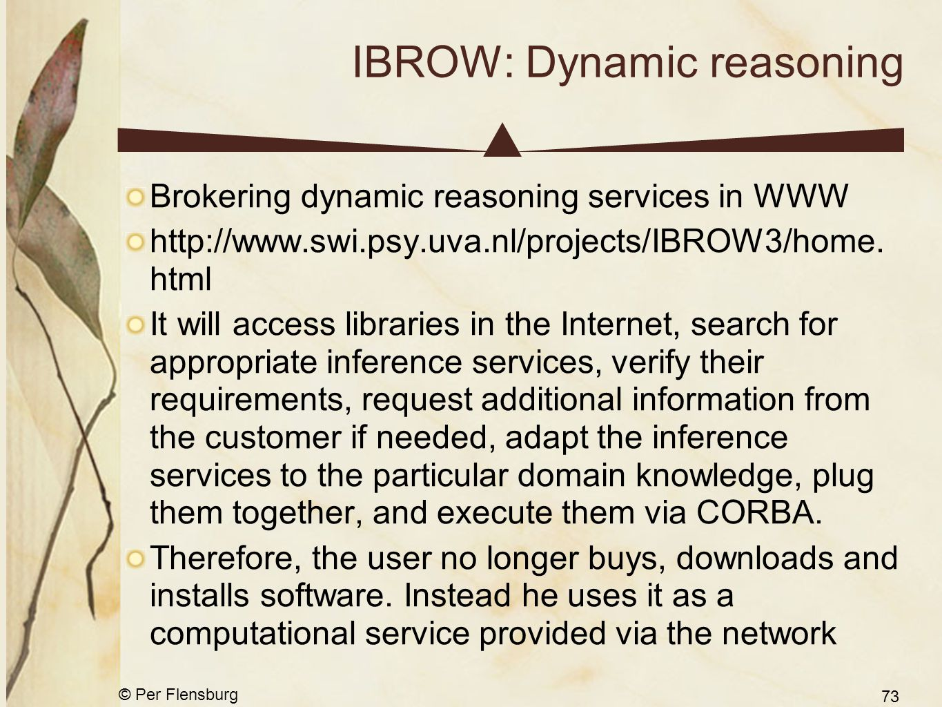 © Per Flensburg 73 IBROW: Dynamic reasoning Brokering dynamic reasoning services in WWW http://www.swi.psy.uva.nl/projects/IBROW3/home.