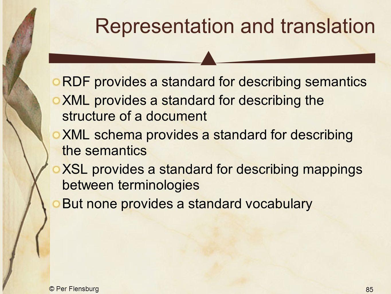 © Per Flensburg 85 Representation and translation RDF provides a standard for describing semantics XML provides a standard for describing the structur