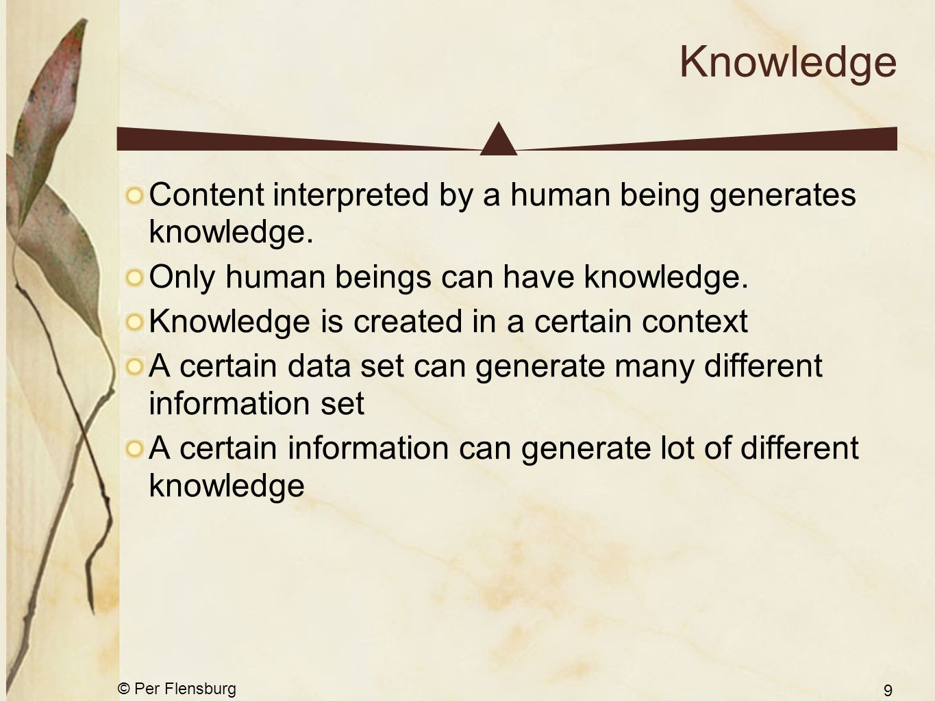 © Per Flensburg 9 Knowledge Content interpreted by a human being generates knowledge. Only human beings can have knowledge. Knowledge is created in a
