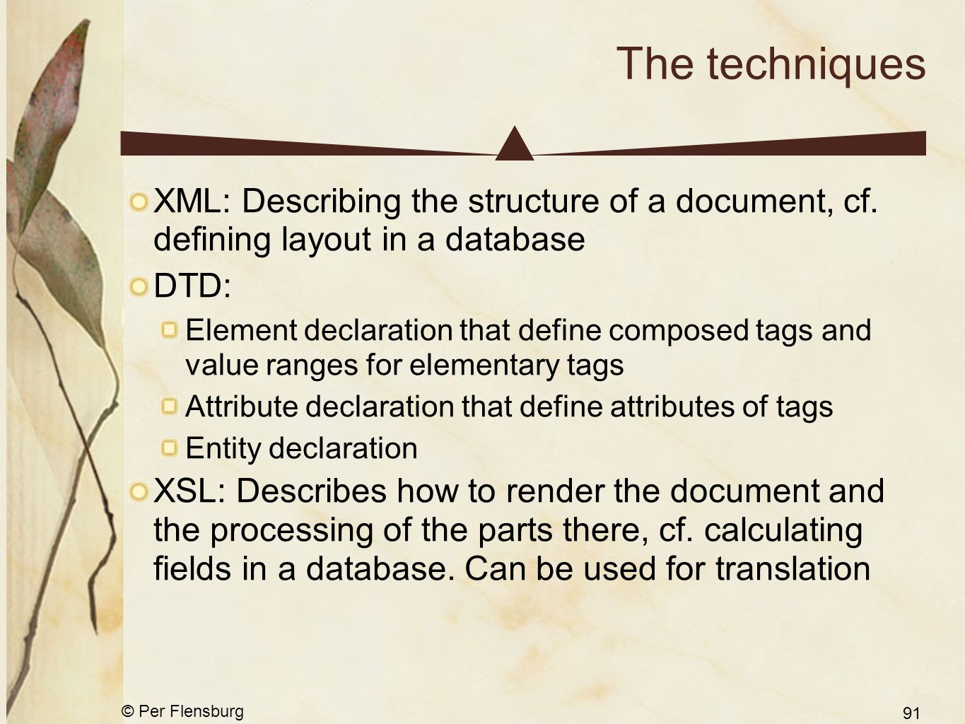 © Per Flensburg 91 The techniques XML: Describing the structure of a document, cf. defining layout in a database DTD: Element declaration that define