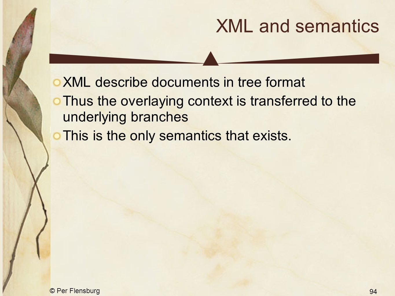 © Per Flensburg 94 XML and semantics XML describe documents in tree format Thus the overlaying context is transferred to the underlying branches This is the only semantics that exists.