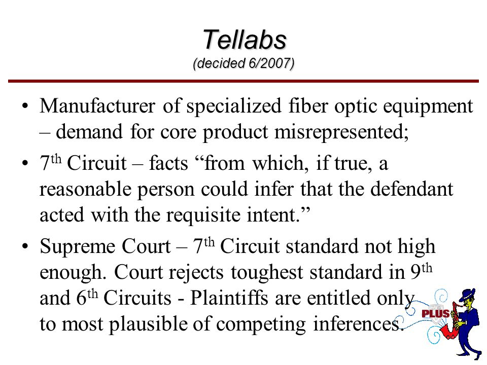 Tellabs (decided 6/2007) Manufacturer of specialized fiber optic equipment – demand for core product misrepresented; 7 th Circuit – facts from which, if true, a reasonable person could infer that the defendant acted with the requisite intent. Supreme Court – 7 th Circuit standard not high enough.