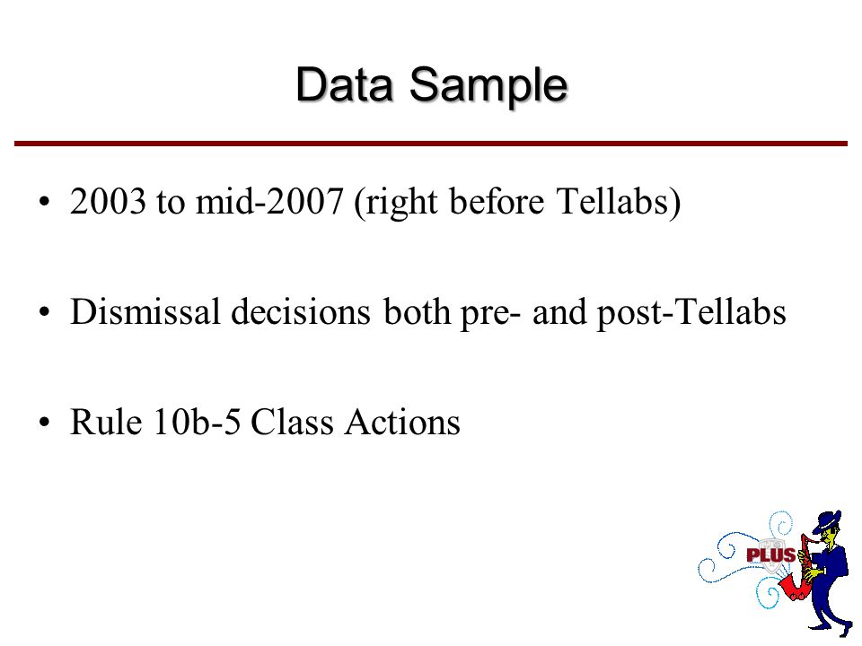Data Sample 2003 to mid-2007 (right before Tellabs) Dismissal decisions both pre- and post-Tellabs Rule 10b-5 Class Actions