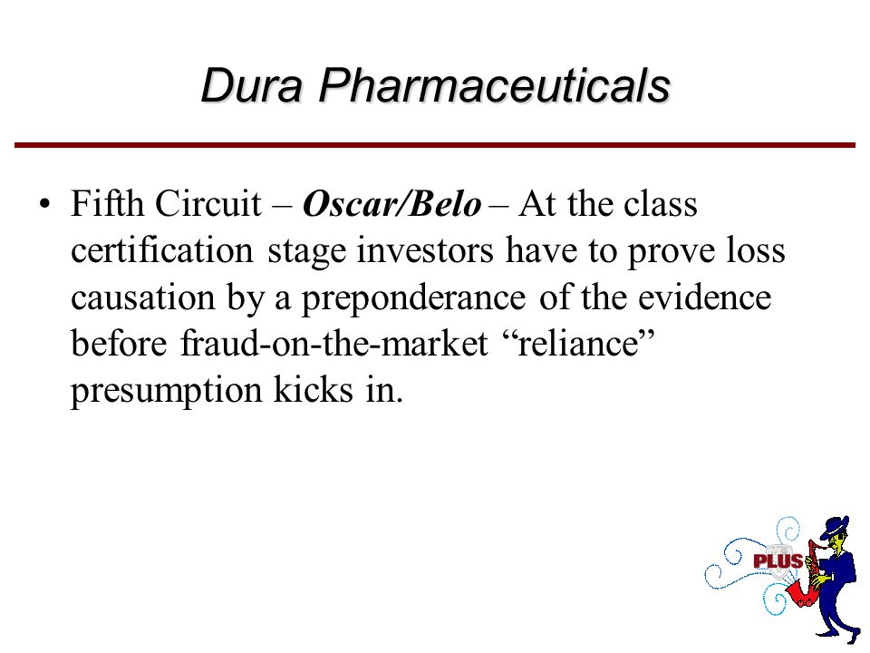 Dura Pharmaceuticals Fifth Circuit – Oscar/Belo – At the class certification stage investors have to prove loss causation by a preponderance of the evidence before fraud-on-the-market reliance presumption kicks in.