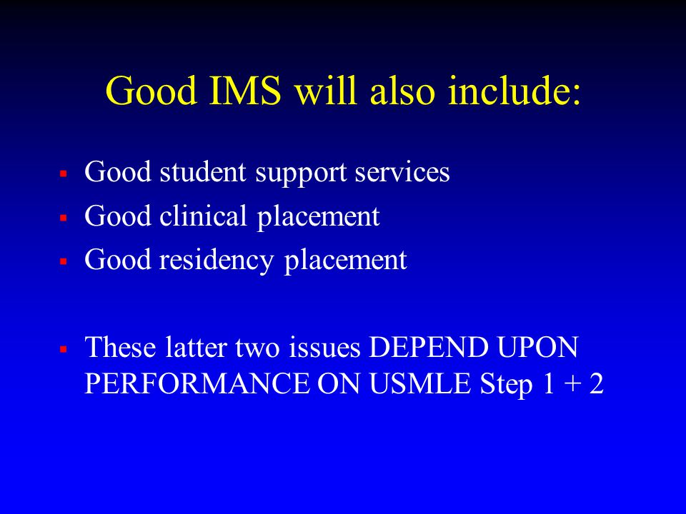 Good IMS will also include:  Good student support services  Good clinical placement  Good residency placement  These latter two issues DEPEND UPON