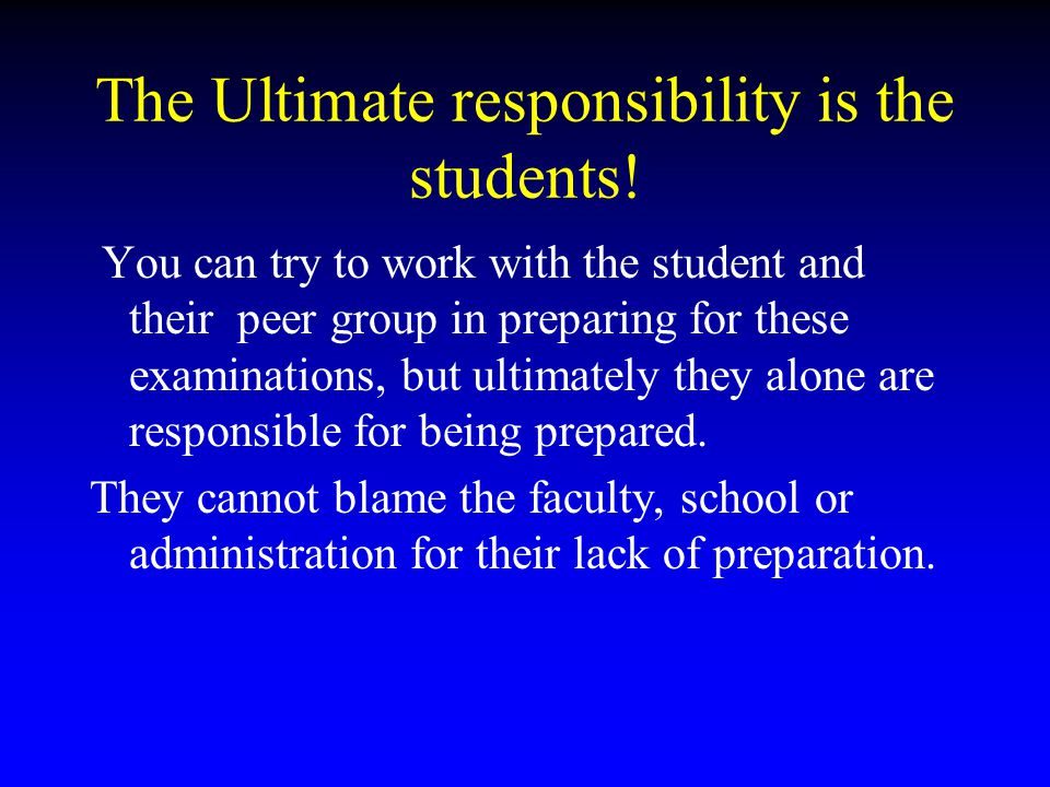 The Ultimate responsibility is the students! You can try to work with the student and their peer group in preparing for these examinations, but ultima