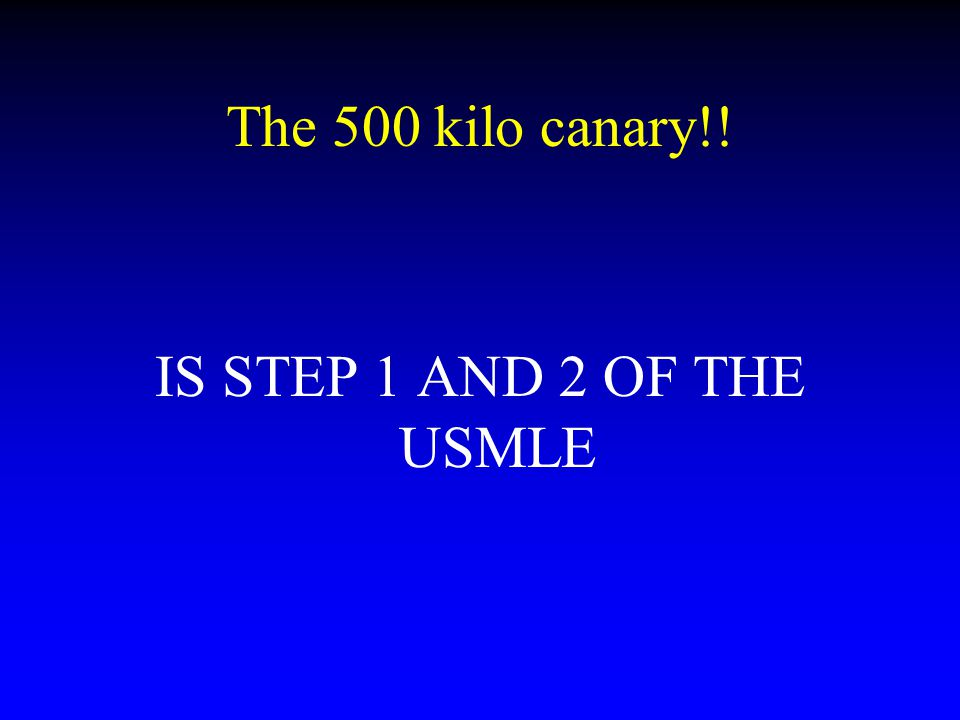 The 500 kilo canary!! IS STEP 1 AND 2 OF THE USMLE