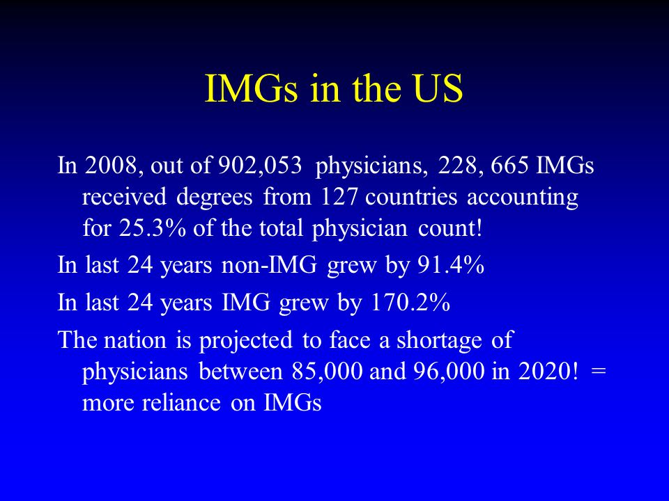 IMGs in the US In 2008, out of 902,053 physicians, 228, 665 IMGs received degrees from 127 countries accounting for 25.3% of the total physician count