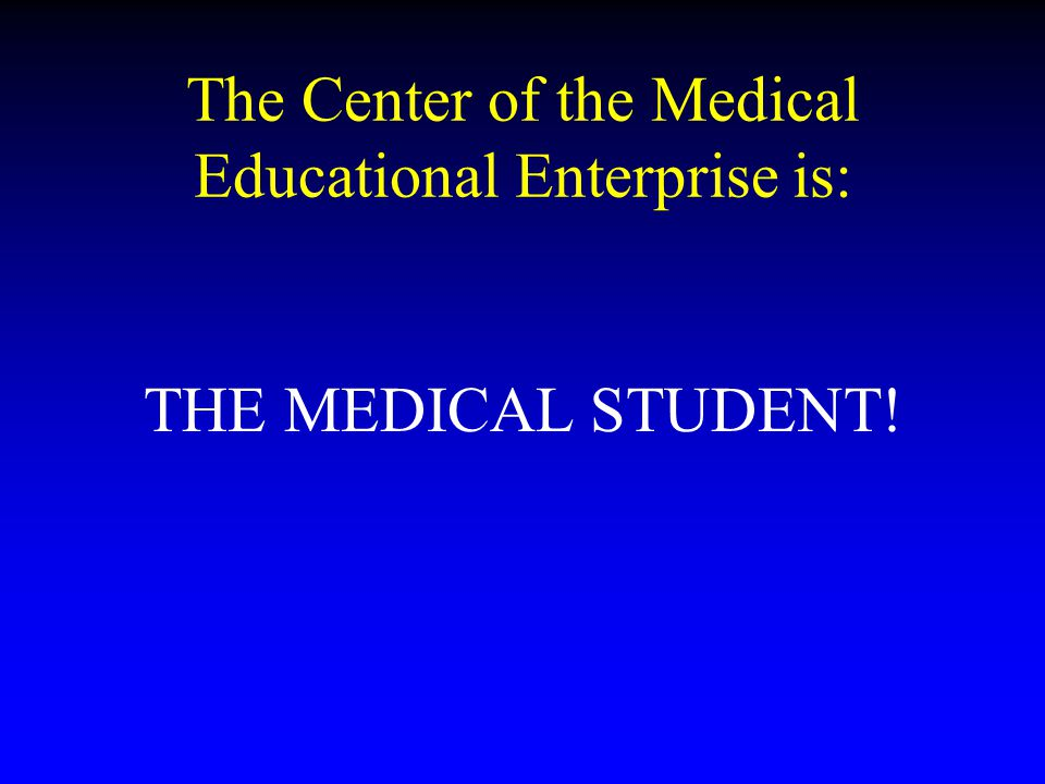 The Center of the Medical Educational Enterprise is: THE MEDICAL STUDENT!