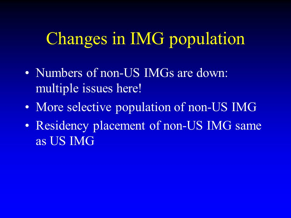 Changes in IMG population Numbers of non-US IMGs are down: multiple issues here! More selective population of non-US IMG Residency placement of non-US
